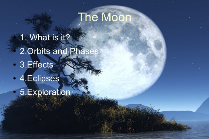 The Moon●   1. What is it?●   2.Orbits and Phases●   3.Effects●   4.Eclipses●   5.Exploration