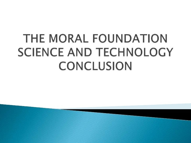 THE MORAL FOUNDATION SCIENCE AND TECHNOLOGY CONCLUSION<br />