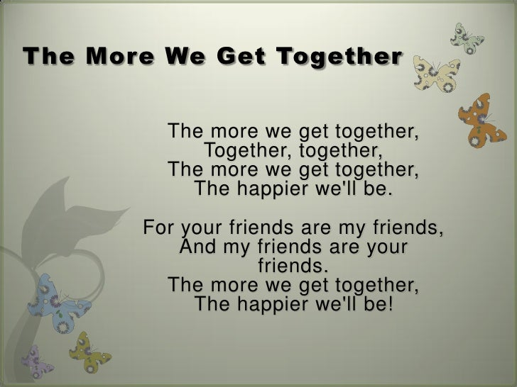 The More We Get Together         The more we get together,            Together, together,         The more we get together...