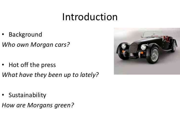 Introduction <br />Background<br />Who own Morgan cars?<br />Hot off the press<br />What have they been up to lately?<br /...