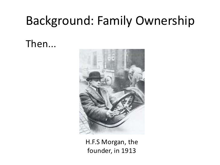 Background: Family Ownership<br />Then...<br />H.F.S Morgan, the founder, in 1913<br />