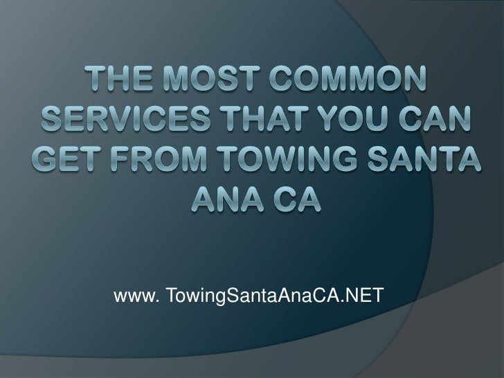 The Most Common Services That You Can Get From Towing Santa Ana CA<br />www. TowingSantaAnaCA.NET<br />