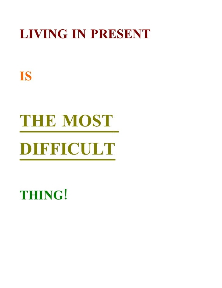 LIVING IN PRESENT   IS   THE MOST DIFFICULT  THING!