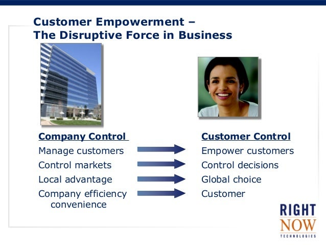 Customer Empowerment –The Disruptive Force in BusinessCompany Control Customer ControlManage customers Empower customersCo...