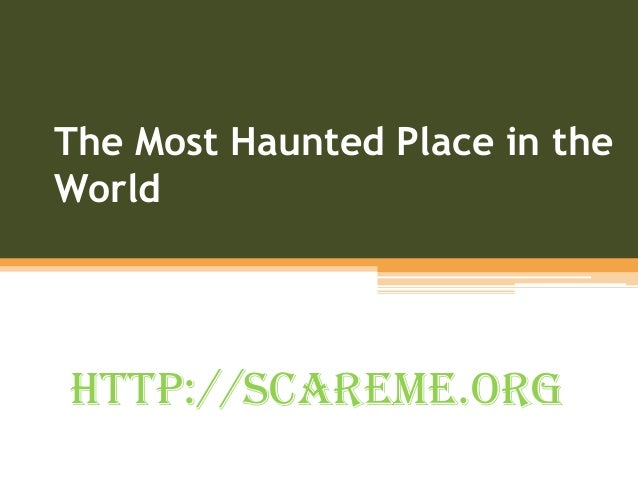 The Most Haunted Place in the World http://scareme.org