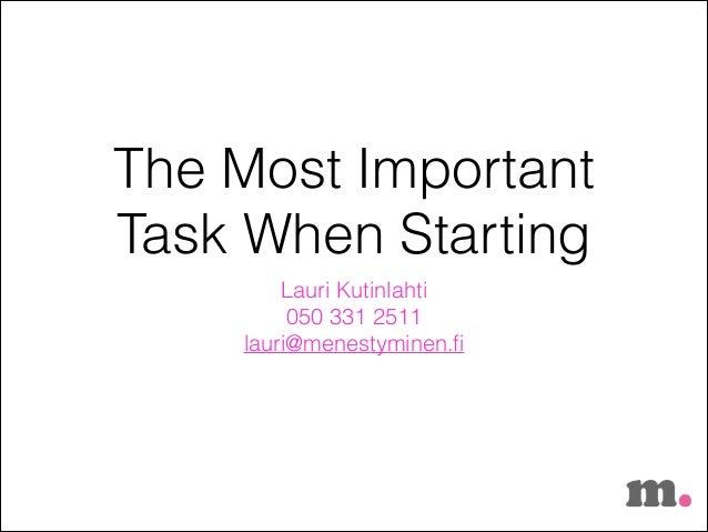 The Most Important Task When Starting Lauri Kutinlahti 050 331 2511 lauri@menestyminen.fi