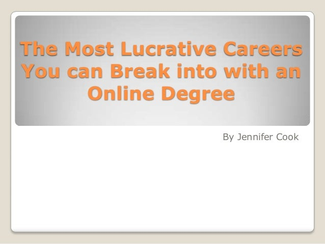 The Most Lucrative Careers You can Break into with an Online Degree By Jennifer Cook