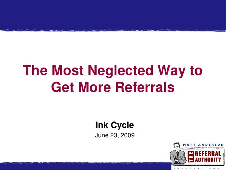 The Most Neglected Way to    Get More Referrals          Ink Cycle         June 23, 2009