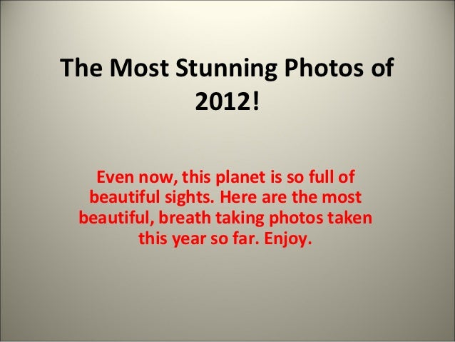 The Most Stunning Photos of           2012!   Even now, this planet is so full of  beautiful sights. Here are the most bea...