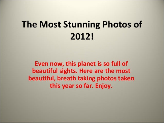 The Most Stunning Photos of  2012!  Even now, this planet is so full of  beautiful sights. Here are the most  beautiful, b...