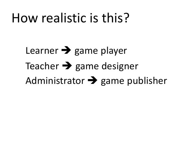 How realistic is this? Learner  game player Teacher  game designer Administrator  game publisher