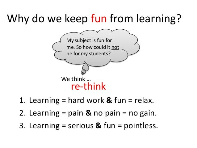 Why do we keep fun from learning? 1. Learning = hard work & fun = relax. 2. Learning = pain & no pain = no gain. 3. Learni...