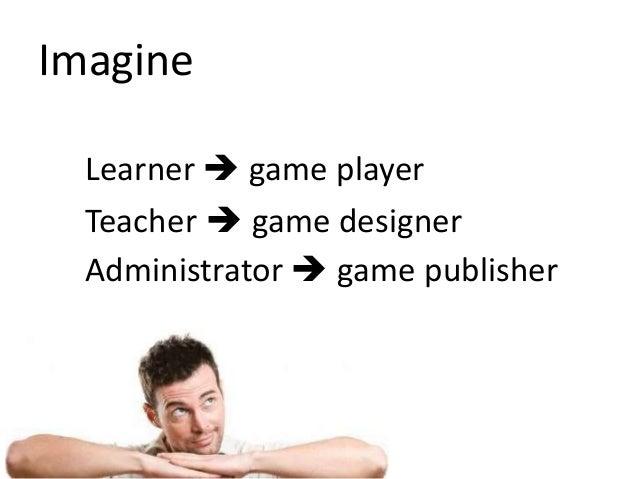 Learner  game player Teacher  game designer Administrator  game publisher Imagine