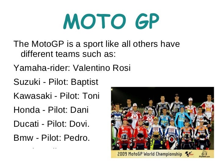 MOTO GPThe MotoGP is a sport like all others have different teams such as:Yamaha-rider: Valentino RosiSuzuki - Pilot: Bapt...