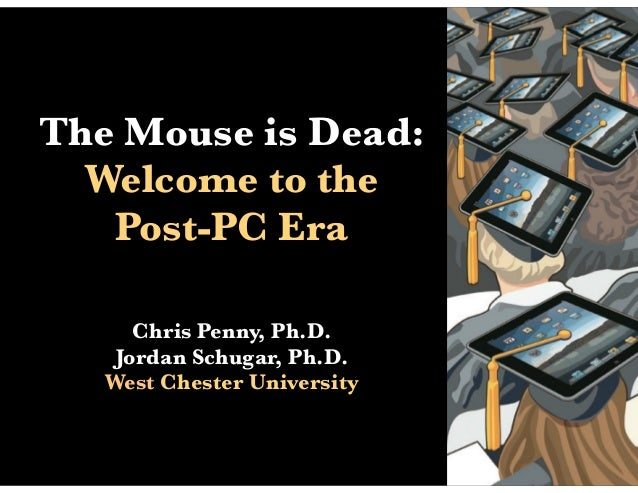 The Mouse is Dead:  Welcome to the   Post-PC Era      Chris Penny, Ph.D.    Jordan Schugar, Ph.D.   West Chester University