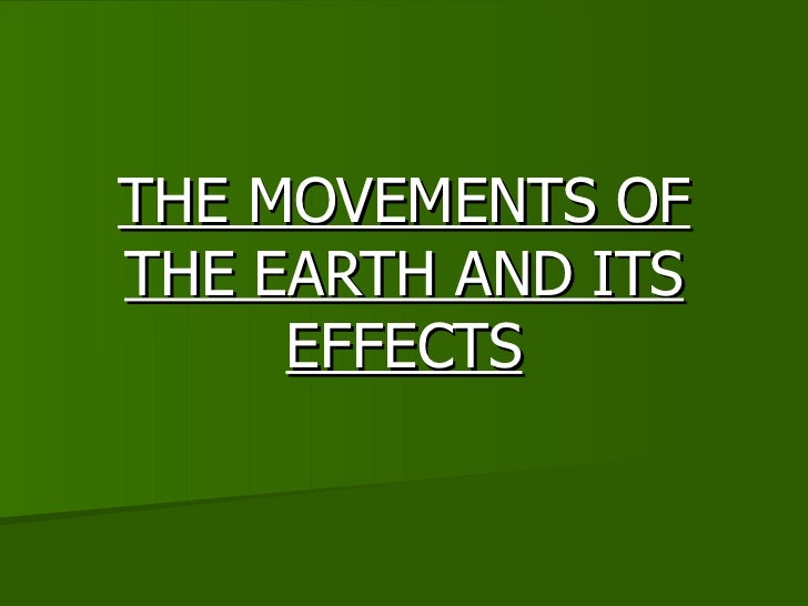 THE MOVEMENTS OF THE EARTH AND ITS EFFECTS