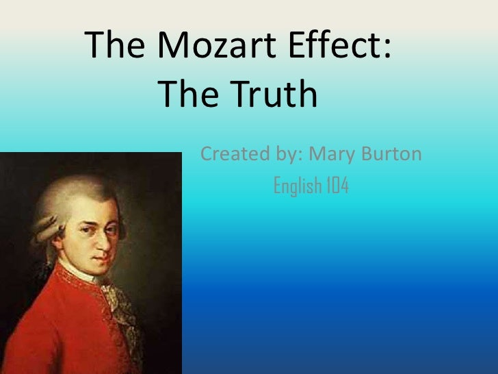 The Mozart Effect:    The Truth      Created by: Mary Burton              English 104