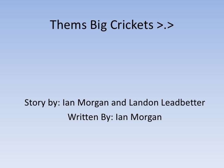 Thems Big Crickets >.><br />Story by: Ian Morgan and Landon Leadbetter<br />Written By: Ian Morgan<br />