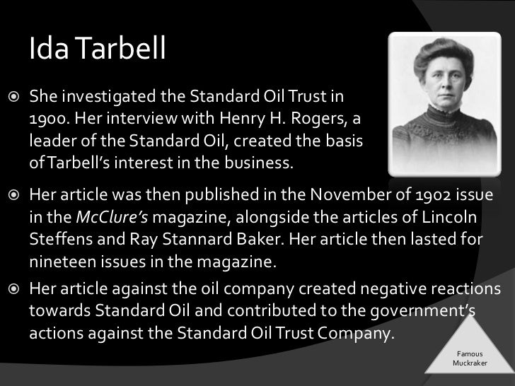 ida tarbell muckraker essay Ida tarbell helped to revolutionize the field of journalism by pioneering what is  known  essay by masterchief, university, bachelor's, a, january 2006  active  in the muckraking movement and one of the most respected business historians  of.
