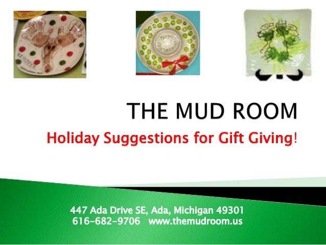 Holiday Suggestions for Gift Giving! 447 Ada Drive SE, Ada, Michigan 49301 616-682-9706 www.themudroom.us