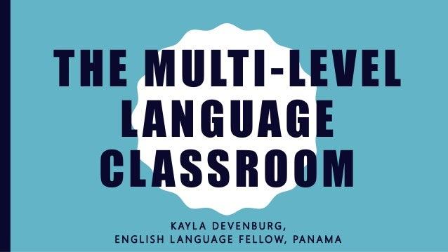 THE MULTI-LEVEL LANGUAGE CLASSROOM K AY L A D E V E N B U R G , E N G L I S H L A N G U A G E F E L LO W, PA N A M A