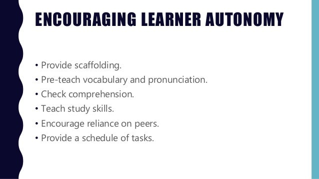 ENCOURAGING LEARNER AUTONOMY • Provide scaffolding. • Pre-teach vocabulary and pronunciation. • Check comprehension. • Tea...