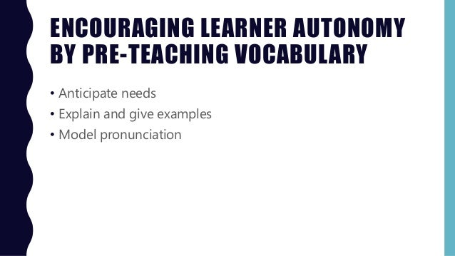 ENCOURAGING LEARNER AUTONOMY BY PRE-TEACHING VOCABULARY • Anticipate needs • Explain and give examples • Model pronunciati...