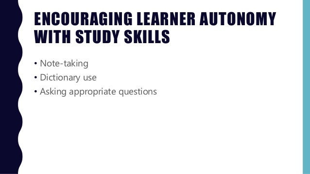 ENCOURAGING LEARNER AUTONOMY WITH STUDY SKILLS • Note-taking • Dictionary use • Asking appropriate questions