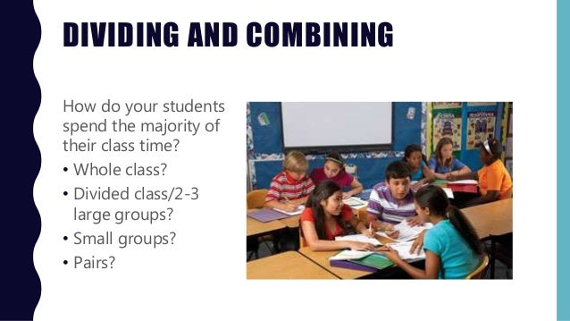 DIVIDING AND COMBINING How do your students spend the majority of their class time? • Whole class? • Divided class/2-3 lar...