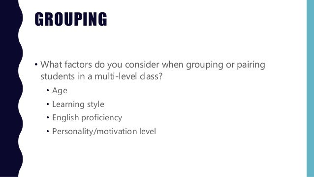 GROUPING • What factors do you consider when grouping or pairing students in a multi-level class? • Age • Learning style •...