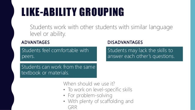 LIKE-ABILITY GROUPING ADVANTAGES Students feel comfortable with peers. DISADVANTAGES Students may lack the skills to answe...