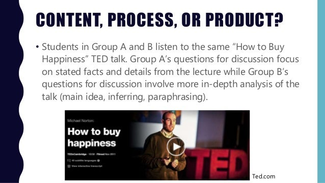"""CONTENT, PROCESS, OR PRODUCT? • Students in Group A and B listen to the same """"How to Buy Happiness"""" TED talk. Group A's qu..."""