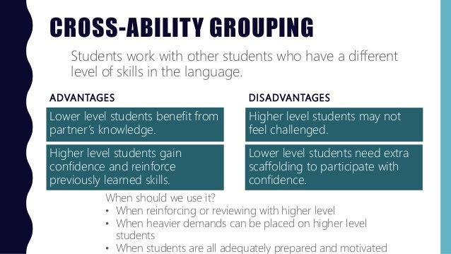 CROSS-ABILITY GROUPING ADVANTAGES Lower level students benefit from partner's knowledge. DISADVANTAGES Higher level studen...