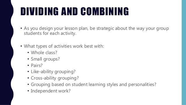 DIVIDING AND COMBINING • As you design your lesson plan, be strategic about the way your group students for each activity....