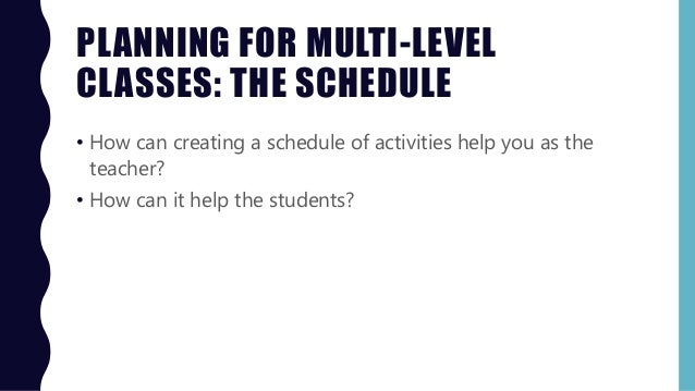 PLANNING FOR MULTI-LEVEL CLASSES: THE SCHEDULE • How can creating a schedule of activities help you as the teacher? • How ...