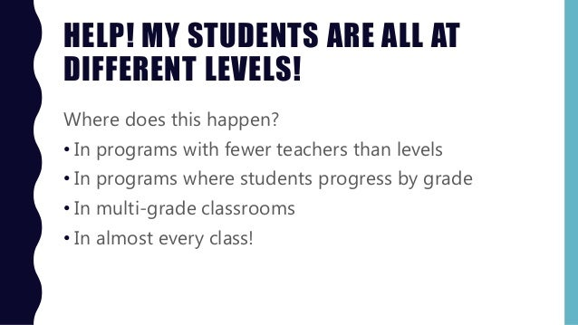 HELP! MY STUDENTS ARE ALL AT DIFFERENT LEVELS! Where does this happen? • In programs with fewer teachers than levels • In ...