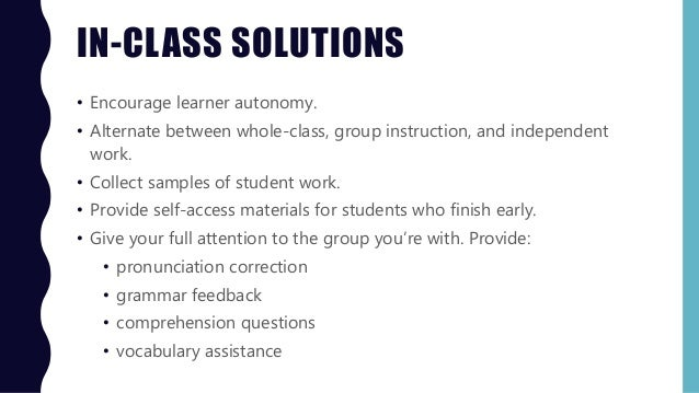 IN-CLASS SOLUTIONS • Encourage learner autonomy. • Alternate between whole-class, group instruction, and independent work....