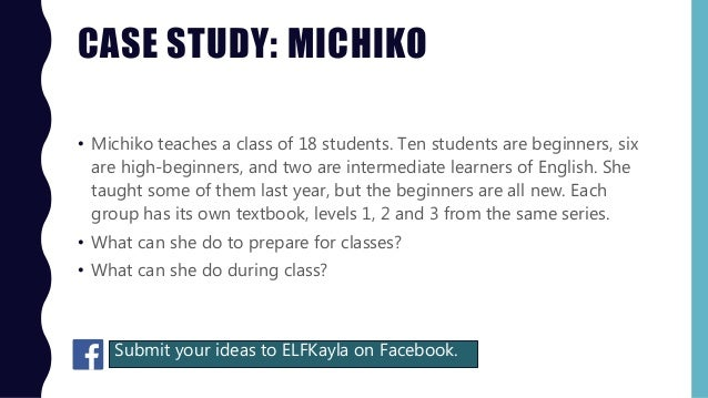 CASE STUDY: MICHIKO • Michiko teaches a class of 18 students. Ten students are beginners, six are high-beginners, and two ...