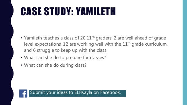 CASE STUDY: YAMILETH • Yamileth teaches a class of 20 11th graders. 2 are well ahead of grade level expectations, 12 are w...