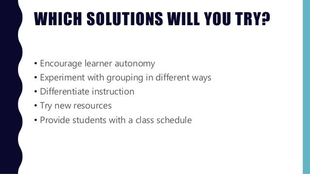 WHICH SOLUTIONS WILL YOU TRY? • Encourage learner autonomy • Experiment with grouping in different ways • Differentiate in...