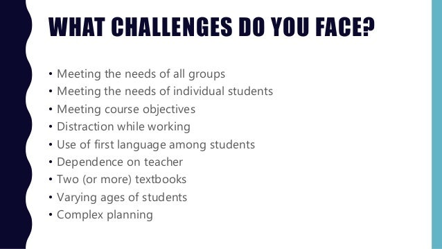 WHAT CHALLENGES DO YOU FACE? • Meeting the needs of all groups • Meeting the needs of individual students • Meeting course...