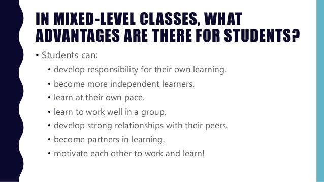 IN MIXED-LEVEL CLASSES, WHAT ADVANTAGES ARE THERE FOR STUDENTS? • Students can: • develop responsibility for their own lea...