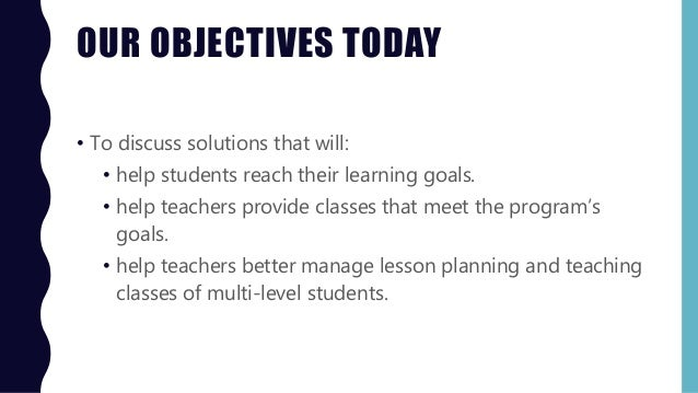 OUR OBJECTIVES TODAY • To discuss solutions that will: • help students reach their learning goals. • help teachers provide...