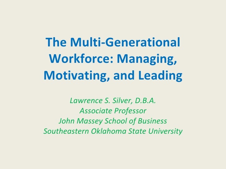 The Multi-Generational Workforce: Managing, Motivating, and Leading Lawrence S. Silver, D.B.A. Associate Professor John Ma...