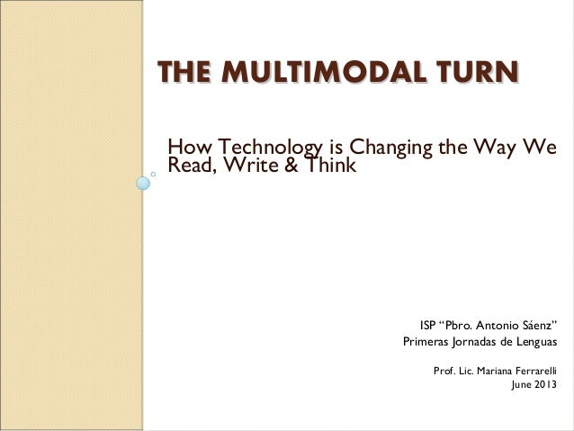 "THE MULTIMODAL TURNTHE MULTIMODAL TURN How Technology is Changing the Way We Read, Write & Think ISP ""Pbro. Antonio Sáenz""..."