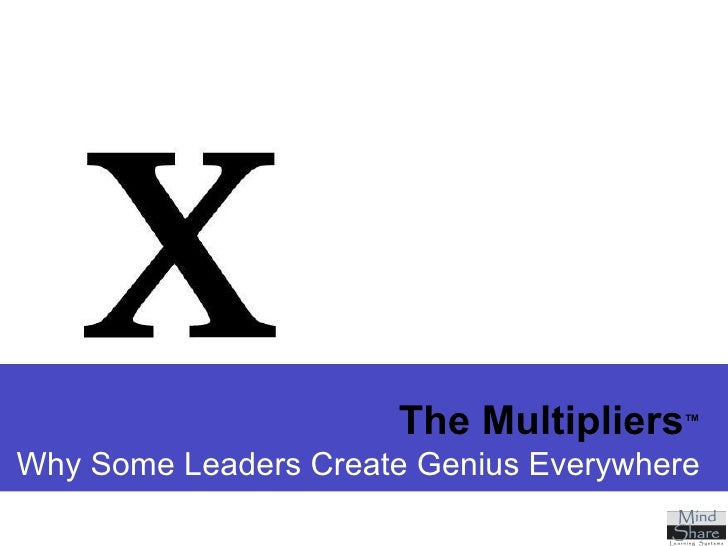 The Multipliers ™ Why Some Leaders Create Genius Everywhere