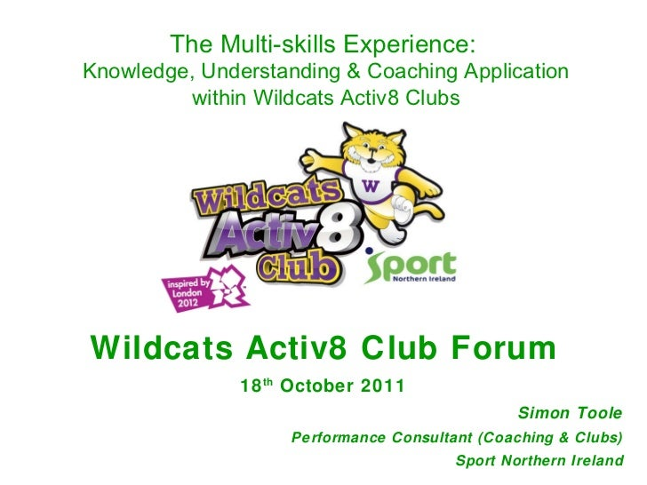 Wildcats Activ8 Club Forum 18 th  October 2011 Simon Toole Performance Consultant (Coaching & Clubs) Sport Northern Irelan...