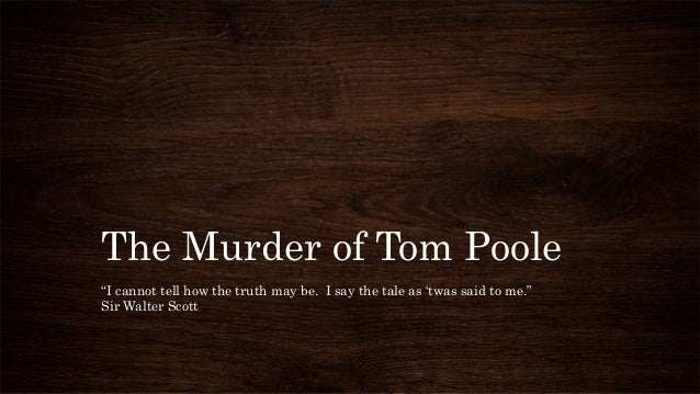"""The Murder of Tom Poole """"I cannot tell how the truth may be. I say the tale as 'twas said to me."""" Sir Walter Scott"""