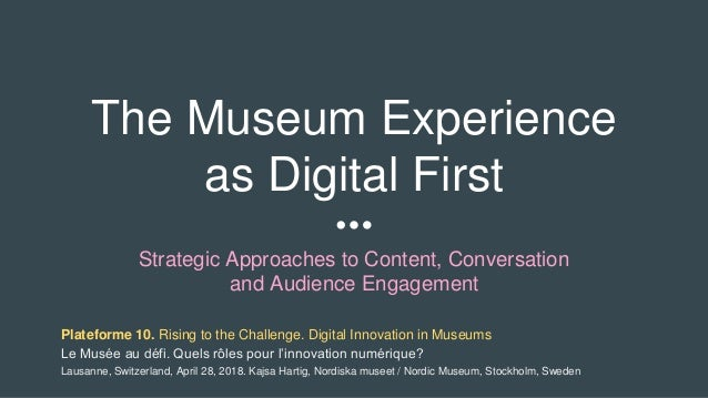 The Museum Experience as Digital First Strategic Approaches to Content, Conversation and Audience Engagement Plateforme 10...