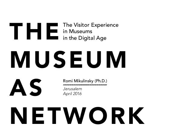 THE MUSEUM AS NETWORK The Visitor Experience in Museums in the Digital Age Romi Mikulinsky (Ph.D.) Jerusalem April 2016